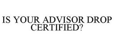 IS YOUR ADVISOR DROP CERTIFIED?