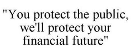 """YOU PROTECT THE PUBLIC, WE'LL PROTECT YOUR FINANCIAL FUTURE"""
