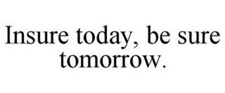 INSURE TODAY, BE SURE TOMORROW.