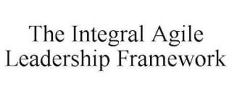 THE INTEGRAL AGILE LEADERSHIP FRAMEWORK