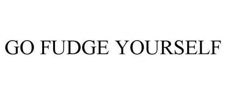 GO FUDGE YOURSELF