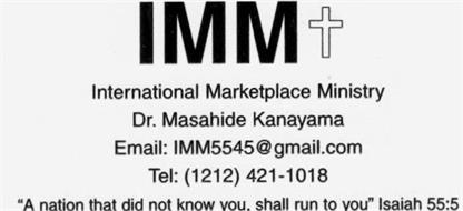 "IMM INTERNATIONAL MARKETPLACE MINISTRY DR. MASAHIDE KANAYAMA EMAIL: 1MM5545GMAIL.COM TEL: (1212) 421-1018 ""A NATION THAT DID NOT KNOW YOU. SHALL RUN TO YOU"" ISAIAH 55:5"