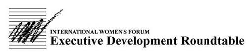 INTERNATIONAL WOMEN'S FORUM EXECUTIVE DEVELOPMENT ROUNDTABLE