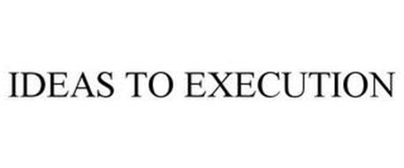 IDEAS TO EXECUTION