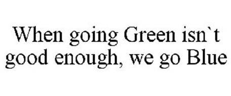 WHEN GOING GREEN ISN`T GOOD ENOUGH, WE GO BLUE