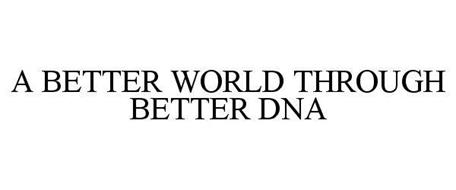 A BETTER WORLD THROUGH BETTER DNA