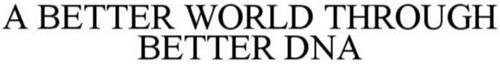 A BETTER WORLD THROUGH BETTER DNA
