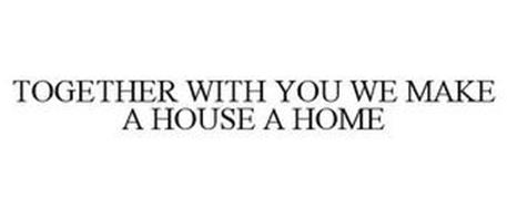 TOGETHER WITH YOU WE MAKE A HOUSE A HOME