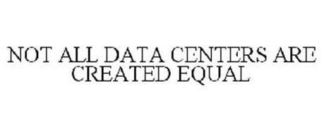 NOT ALL DATA CENTERS ARE CREATED EQUAL
