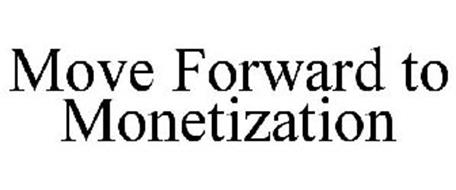 MOVE FORWARD TO MONETIZATION