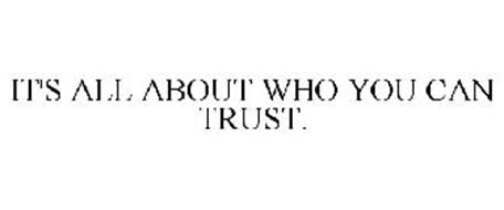 IT'S ALL ABOUT WHO YOU CAN TRUST.