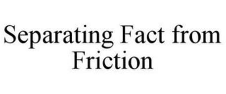 SEPARATING FACT FROM FRICTION