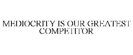 MEDIOCRITY IS OUR GREATEST COMPETITOR