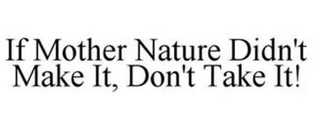 IF MOTHER NATURE DIDN'T MAKE IT, DON'T TAKE IT!