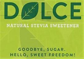 DOLCE NATURAL STEVIA SWEETENER GOODBYE, SUGAR. HELLO, SWEET FREEDOM!