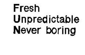 FRESH UNPREDICTABLE NEVER BORING