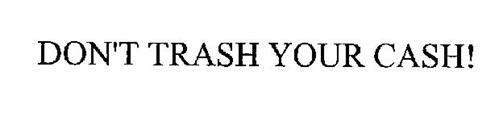 DON'T TRASH YOUR CASH!