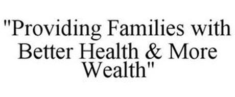 """PROVIDING FAMILIES WITH BETTER HEALTH & MORE WEALTH"""