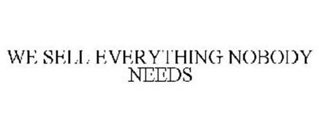 WE SELL EVERYTHING NOBODY NEEDS