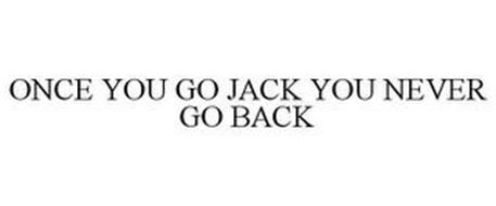 ONCE YOU GO JACK YOU NEVER GO BACK