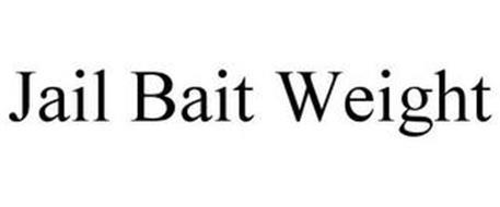 JAIL BAIT WEIGHT