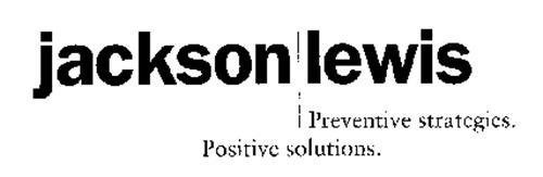 JACKSON LEWIS PREVENTIVE STRATEGIES. POSITIVE SOLUTIONS.