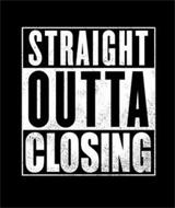 STRAIGHT OUTTA CLOSING