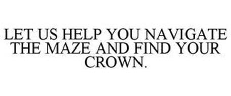 LET US HELP YOU NAVIGATE THE MAZE AND FIND YOUR CROWN.