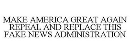 MAKE AMERICA GREAT AGAIN REPEAL AND REPLACE THIS FAKE NEWS ADMINISTRATION