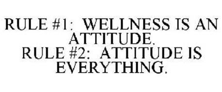 RULE #1: WELLNESS IS AN ATTITUDE. RULE #2: ATTITUDE IS EVERYTHING.