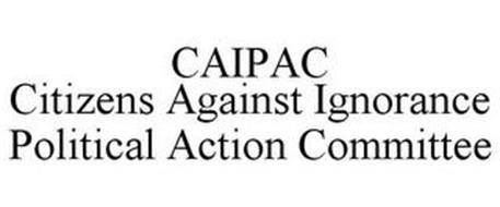 CAIPAC CITIZENS AGAINST IGNORANCE POLITICAL ACTION COMMITTEE