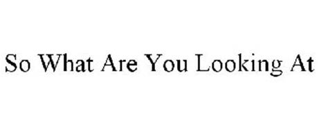 SO WHAT ARE YOU LOOK'N AT