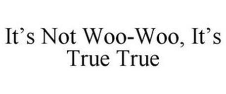 IT'S NOT WOO-WOO, IT'S TRUE TRUE