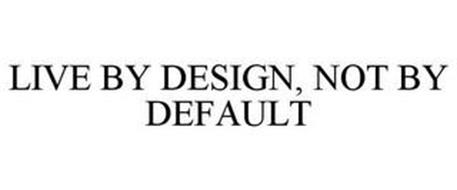 LIVE BY DESIGN, NOT BY DEFAULT