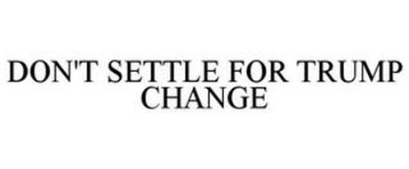 DON'T SETTLE FOR TRUMP CHANGE