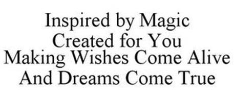 INSPIRED BY MAGIC CREATED FOR YOU MAKING WISHES COME ALIVE AND DREAMS COME TRUE