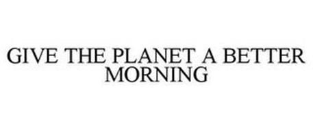 GIVE THE PLANET A BETTER MORNING
