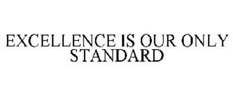 EXCELLENCE IS OUR ONLY STANDARD