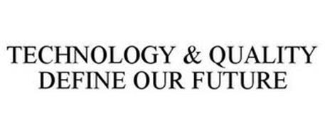 TECHNOLOGY & QUALITY DEFINE OUR FUTURE