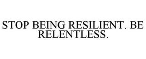 STOP BEING RESILIENT. BE RELENTLESS.
