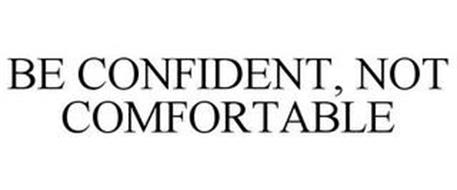 BE CONFIDENT, NOT COMFORTABLE