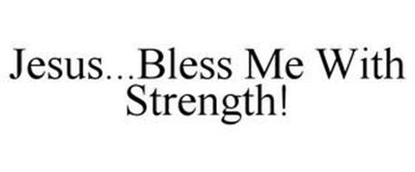 JESUS...BLESS ME WITH STRENGTH!
