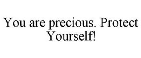 YOU ARE PRECIOUS. PROTECT YOURSELF!