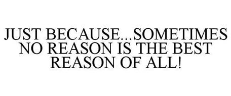 JUST BECAUSE...SOMETIMES NO REASON IS THE BEST REASON OF ALL!