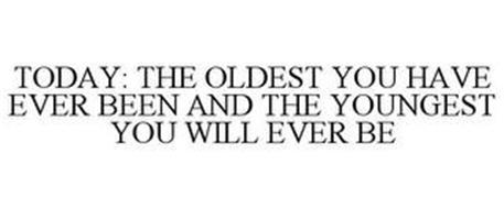 TODAY: THE OLDEST YOU HAVE EVER BEEN AND THE YOUNGEST YOU WILL EVER BE