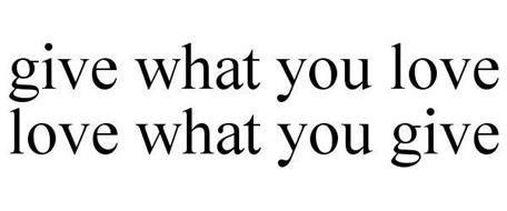 GIVE WHAT YOU LOVE LOVE WHAT YOU GIVE