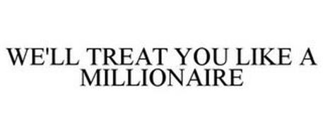 WE'LL TREAT YOU LIKE A MILLIONAIRE