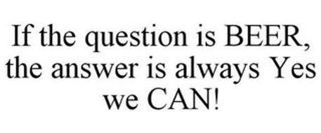 IF THE QUESTION IS BEER, THE ANSWER IS ALWAYS YES WE CAN!