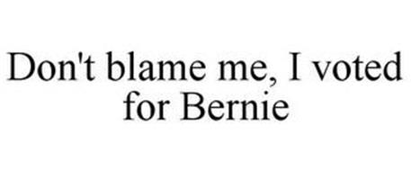 DON'T BLAME ME, I VOTED FOR BERNIE