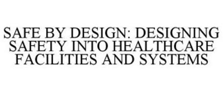 SAFE BY DESIGN: DESIGNING SAFETY INTO HEALTHCARE FACILITIES AND SYSTEMS